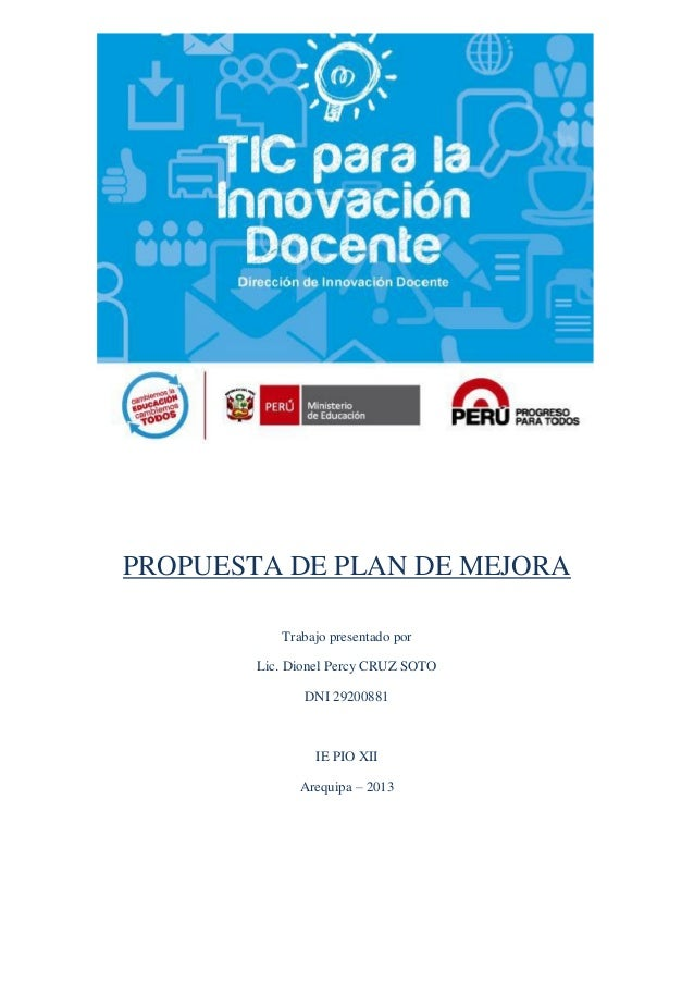 PROPUESTA DE PLAN DE MEJORA Trabajo presentado por Lic. Dionel Percy CRUZ SOTO DNI 29200881 IE PIO XII Arequipa – 2013
