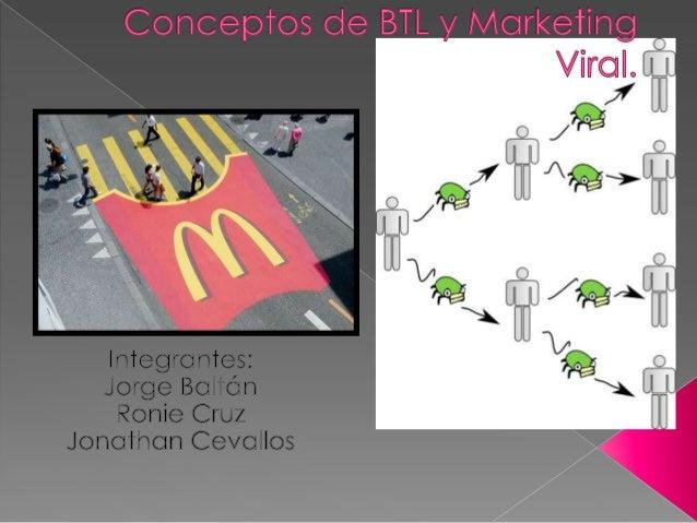 Que es un BTL (Below The Line).Es una manera creativa de hacer publicidadpara un producto o marca.Su eficacia se rige a la...
