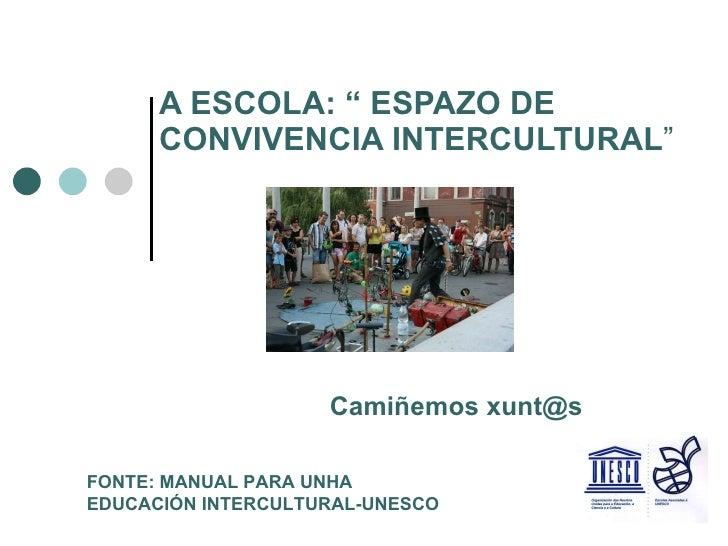 """A ESCOLA: """" ESPAZO DE CONVIVENCIA INTERCULTURAL """" Camiñemos xunt@s FONTE: MANUAL PARA UNHA EDUCACIÓN INTERCULTURAL-UNESCO"""