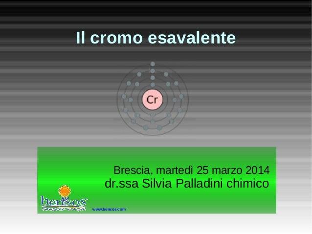 Il cromo esavalente Brescia, martedì 25 marzo 2014 dr.ssa Silvia Palladini chimico Brescia, martedì 25 marzo 2014 dr.ssa S...