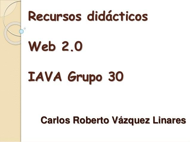 Recursos didácticos Web 2.0 IAVA Grupo 30 Carlos Roberto Vázquez Linares