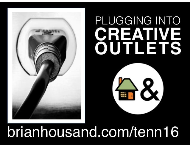 PLUGGING INTO CREATIVE OUTLETS brianhousand.com/tenn16
