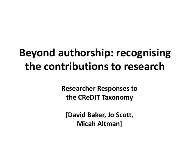 Beyond authorship: recognising the contributions to research Researcher Responses to the CReDIT Taxonomy [David Baker, Jo ...