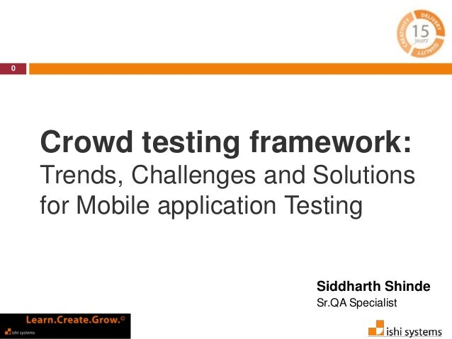 Crowd testing framework:  Trends, Challenges and Solutions  for Mobile application Testing  0  Siddharth Shinde  Sr.QA Spe...