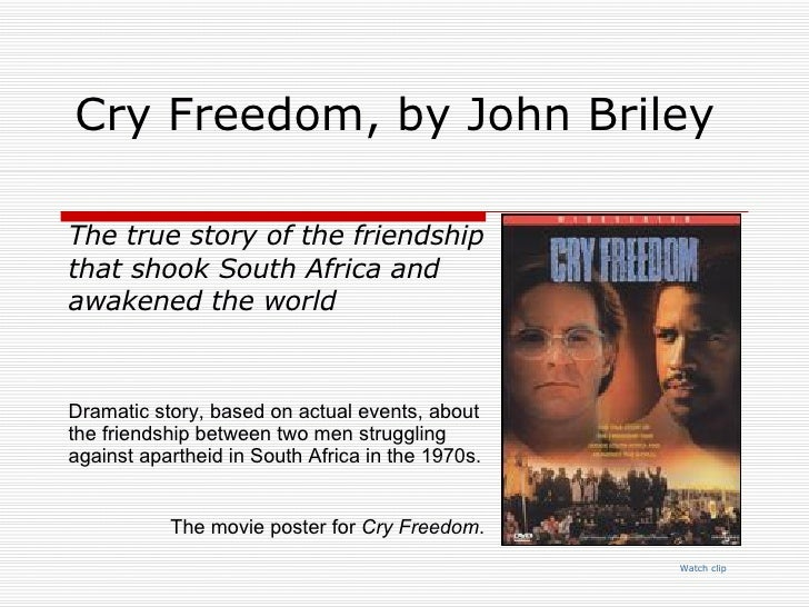 Cry Freedom, by John Briley  Watch  clip The true story of the friendship that shook South Africa and awakened the world D...