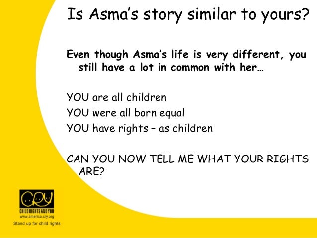 Even though Asma's life is very different, you still have a lot in common with her… YOU are all children YOU were all born...