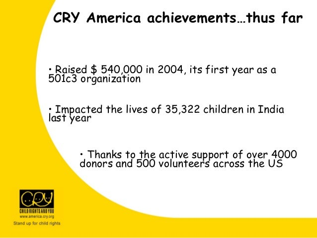 CRY America achievements…thus far • Raised $ 540,000 in 2004, its first year as a 501c3 organization • Impacted the lives ...