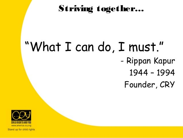 """Striving together… """"What I can do, I must."""" - Rippan Kapur 1944 – 1994 Founder, CRY"""