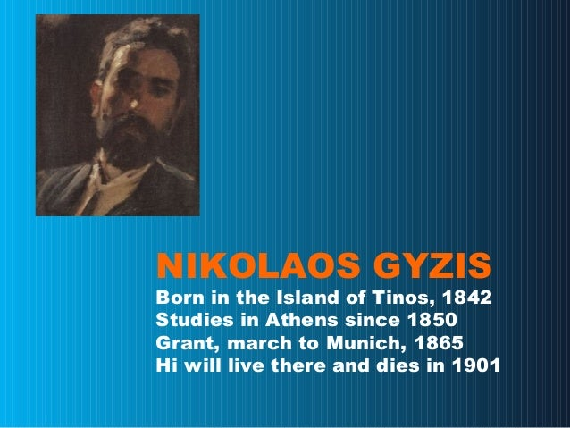 NIKOLAOS GYZIS Born in the Island of Tinos, 1842 Studies in Athens since 1850 Grant, march to Munich, 1865 Hi will live th...