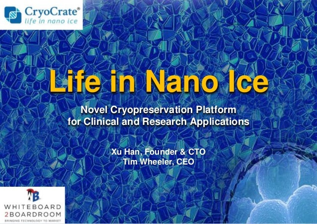 Xu Han, Founder & CTO Tim Wheeler, CEO Life in Nano Ice Novel Cryopreservation Platform for Clinical and Research Applicat...