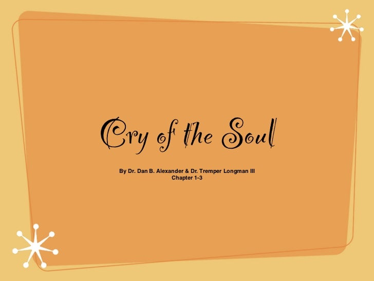 Cry of the Soul By Dr. Dan B. Alexander & Dr. Tremper Longman III                    Chapter 1-3