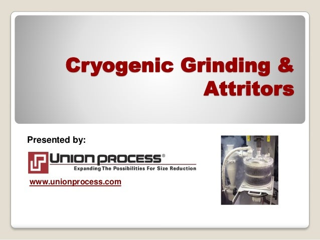 Cryogenic Grinding & Attritors Presented by: www.unionprocess.com