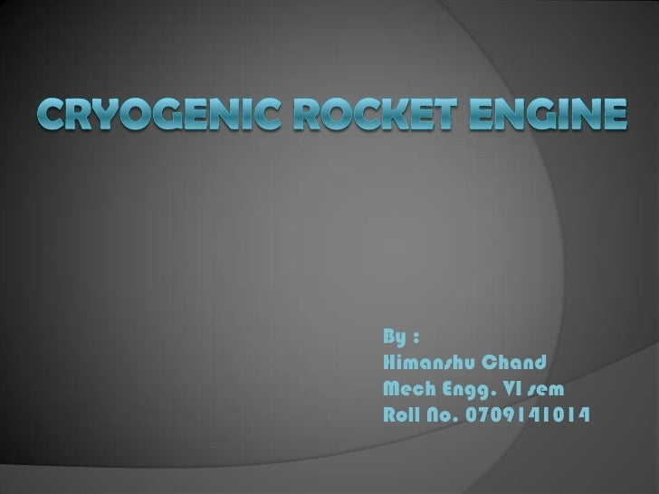 Cryogenic rocket engine<br />By :<br />HimanshuChand<br />MechEngg. VI sem<br />Roll No. 0709141014<br />