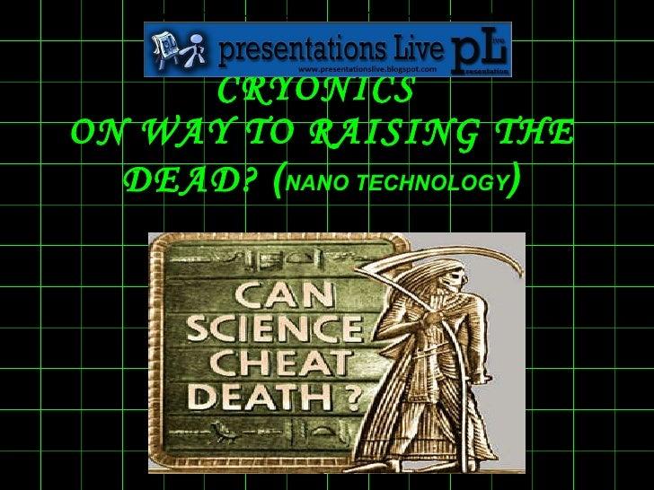 CRYONICS  ON WAY TO RAISING THE DEAD?  ( NANO TECHNOLOGY )   <ul><li>For Documentation and Downloads Visit </li></ul>