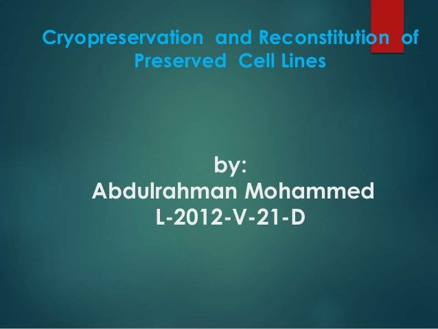 Cryopreservation and Reconstitution of  Preserved Cell Lines  by:  Abdulrahman Mohammed  L-2012-V-21-D