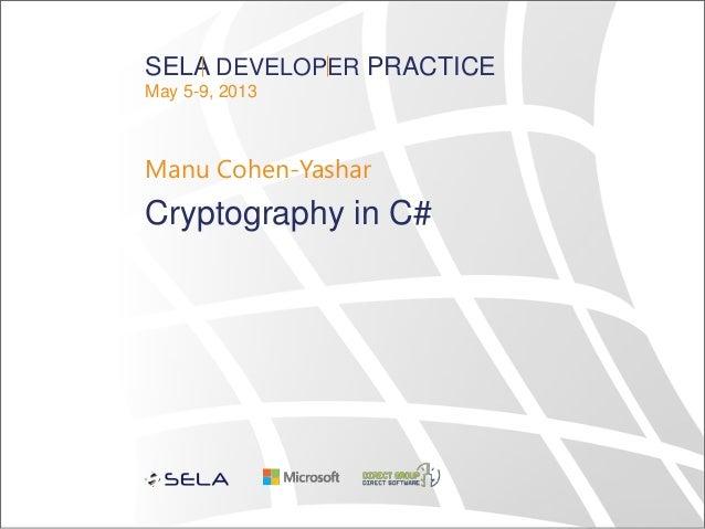 SELA DEVELOPER PRACTICE May 5-9, 2013 Manu Cohen-Yashar Cryptography in C#