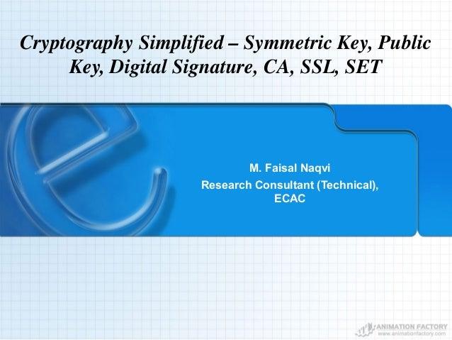 Cryptography Simplified – Symmetric Key, Public Key, Digital Signature, CA, SSL, SET M. Faisal Naqvi Research Consultant (...