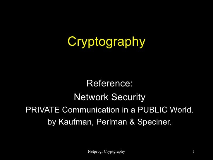 Cryptography Reference: Network Security PRIVATE Communication in a PUBLIC World. by Kaufman, Perlman & Speciner.
