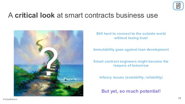 A critical look at smart contracts business use Still hard to connect to the outside world without losing trust Smart cont...