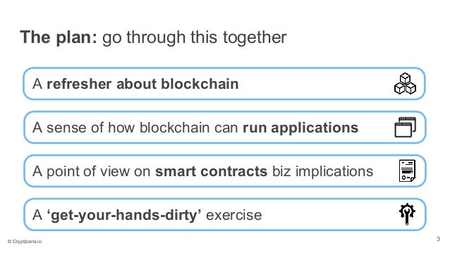 The plan: go through this together A sense of how blockchain can run applications A refresher about blockchain A point of ...