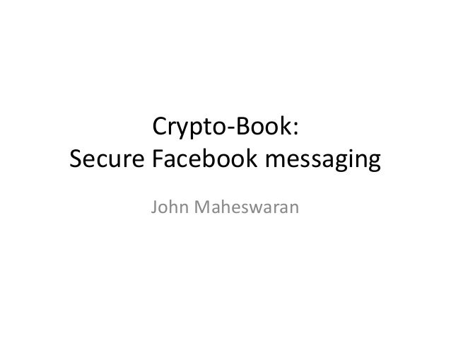 Crypto-Book:Secure Facebook messaging      John Maheswaran