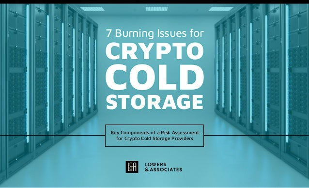7 Burning Issues for CRYPTO COLD STORAGE Key Components of a Risk Assessment for Crypto Cold Storage Providers