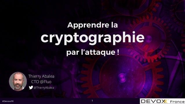 #DevoxxFR 1 Apprendre la cryptographie par l'attaque ! Thierry Abalea CTO @Fluo @ThierryAbalea
