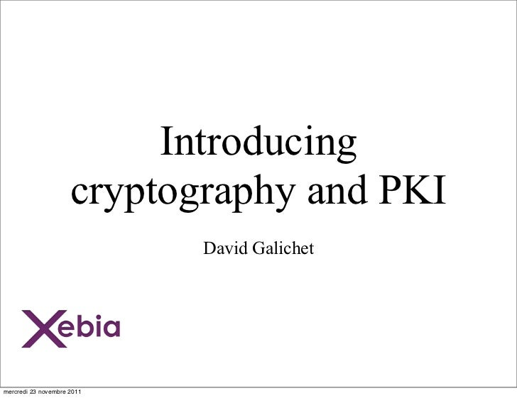 Introducing                     cryptography and PKI                            David Galichetmercredi 23 novembre 2011