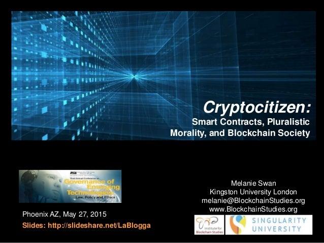 Phoenix AZ, May 27, 2015 Slides: http://slideshare.net/LaBlogga Melanie Swan Kingston University London melanie@Blockchain...