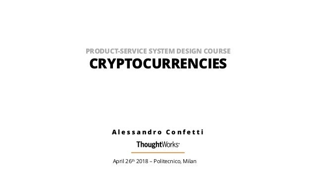 PRODUCT-SERVICE SYSTEM DESIGN COURSE CRYPTOCURRENCIES April 26th 2018 – Politecnico, Milan A l e s s a n d r o C o n f e t...