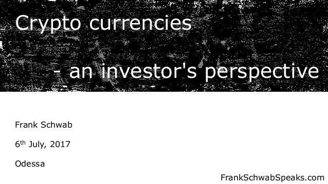 Crypto currencies - an investor's perspective Frank Schwab 6th July, 2017 Odessa FrankSchwabSpeaks.com