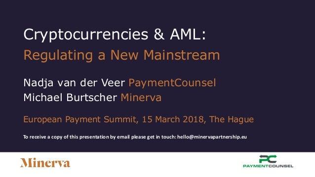 Cryptocurrencies & AML: Regulating a New Mainstream Nadja van der Veer PaymentCounsel Michael Burtscher Minerva European P...
