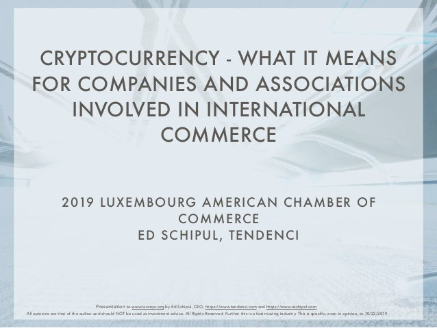 2019 LUXEMBOURG AMERICAN CHAMBER OF COMMERCE ED SCHIPUL, TENDENCI CRYPTOCURRENCY - WHAT IT MEANS FOR COMPANIES AND ASSOCIA...