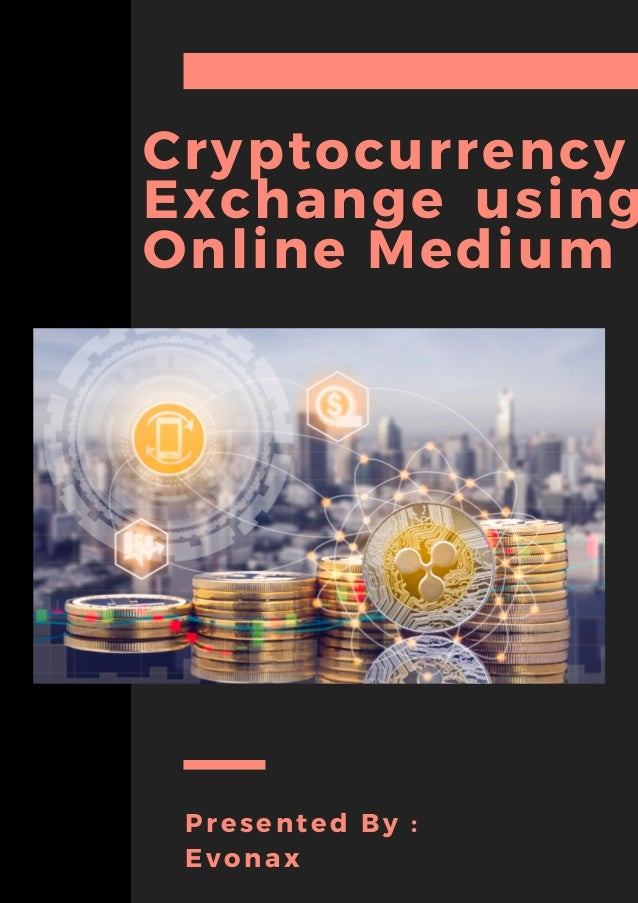 Cryptocurrency Exchange using Online Medium NATHANIEL FITZGERALD / ELEANOR MILLER PROJECT OFFICERS Presented By : Evonax