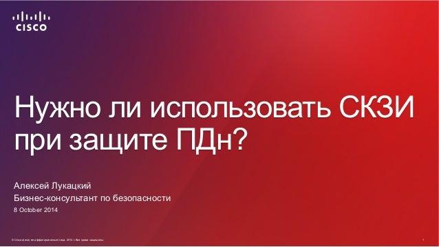 Нужно ли использовать СКЗИ  при защите ПДн?  Алексей Лукацкий  Бизнес-консультант по безопасности  8 October 2014  © Cisco...