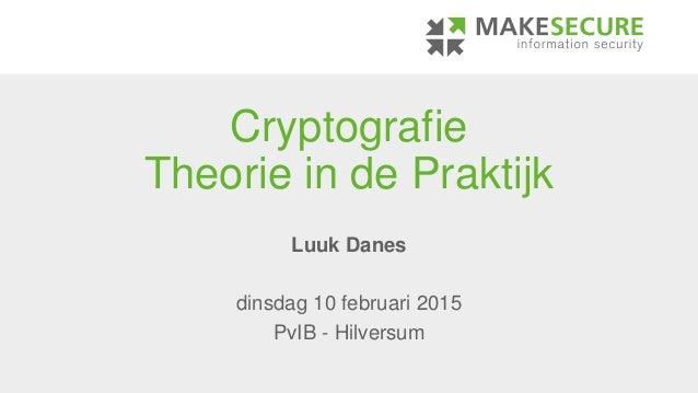 Cryptografie Theorie in de Praktijk Luuk Danes dinsdag 10 februari 2015 PvIB - Hilversum