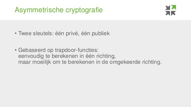 Asymmetrische cryptografie • Twee sleutels: één privé, één publiek • Gebaseerd op trapdoor-functies: eenvoudig te berekene...