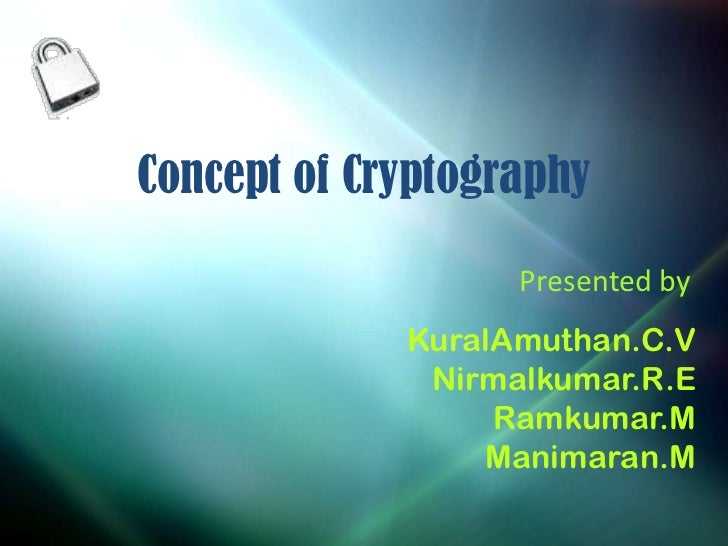Concept of Cryptography                   Presented by             KuralAmuthan.C.V              Nirmalkumar.R.E          ...