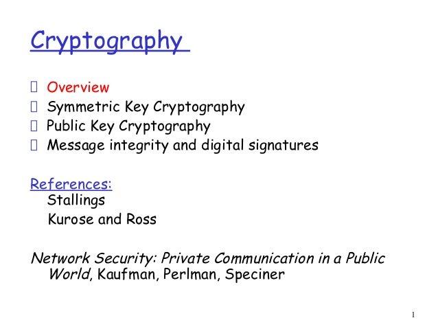 1CryptographyOverviewSymmetric Key CryptographyPublic Key CryptographyMessage integrity and digital signaturesReferences:S...