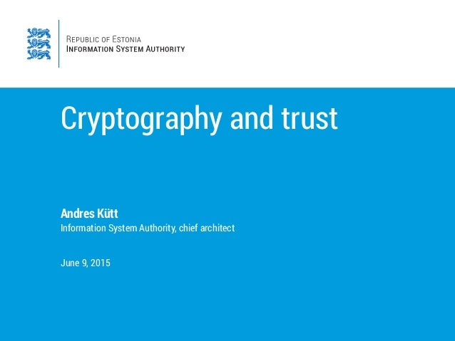 Cryptography and trust Andres Kütt Information System Authority, chief architect June 9, 2015