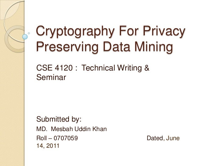 Cryptography For Privacy Preserving Data Mining<br />CSE 4120 :  Technical Writing & Seminar<br />Submitted by:<br />MD.  ...