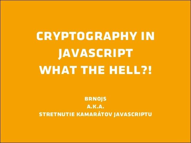 cryptography in javascript what the hell?! !  brnojs a.k.a. stretnutie kamarátov javascriptu