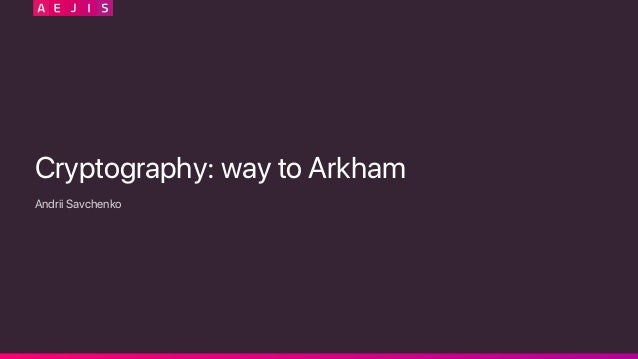 Cryptography: way to Arkham Andrii Savchenko