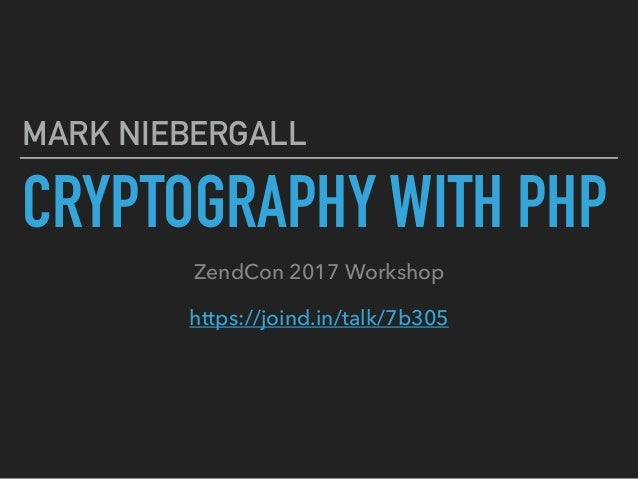 CRYPTOGRAPHY WITH PHP MARK NIEBERGALL ZendCon 2017 Workshop https://joind.in/talk/7b305
