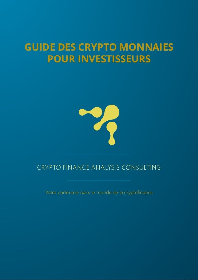 CRYPTO FINANCE ANALYSIS CONSULTING Votre partenaire dans le monde de la cryptofinance GUIDE DES CRYPTO MONNAIES POUR INVES...