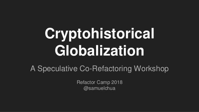 A Speculative Co-Refactoring Workshop Refactor Camp 2018 @samuelchua Cryptohistorical Globalization
