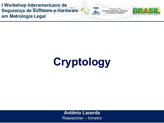 I Workshop Interamericano de Segurança de Software e Hardware em Metrologia Legal Antônio Lacerda Researcher – Inmetro Cry...
