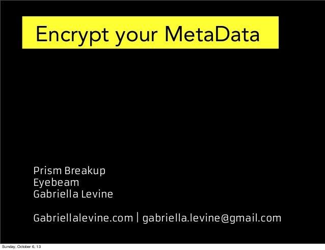 Encrypt your MetaData  Prism Breakup Eyebeam Gabriella Levine Gabriellalevine.com | gabriella.levine@gmail.com Sunday, Oct...
