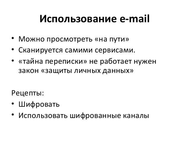 Использование e-mail • Можно просмотреть «на пути» • Сканируется самими сервисами. • «тайна переписки» не работает нужен з...