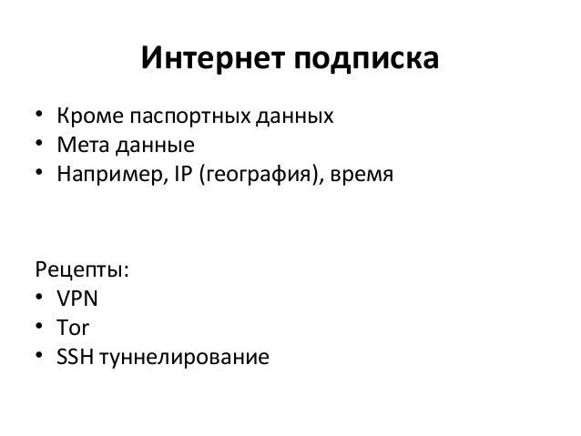 Интернет подписка • Кроме паспортных данных • Мета данные • Например, IP (география), время Рецепты: • VPN • Tor • SSH тун...